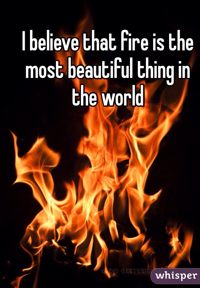 I believe that fire is the most beautiful thing in the world