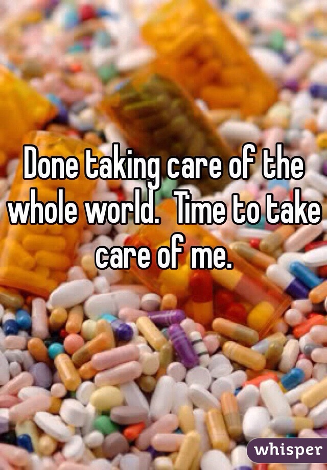 Done taking care of the whole world.  Time to take care of me.
