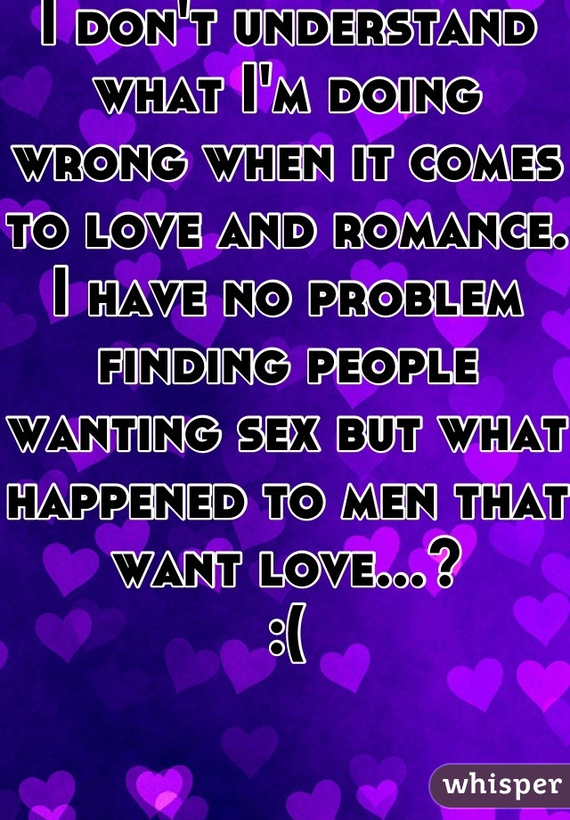 I don't understand what I'm doing wrong when it comes to love and romance. I have no problem finding people wanting sex but what happened to men that want love...? :(