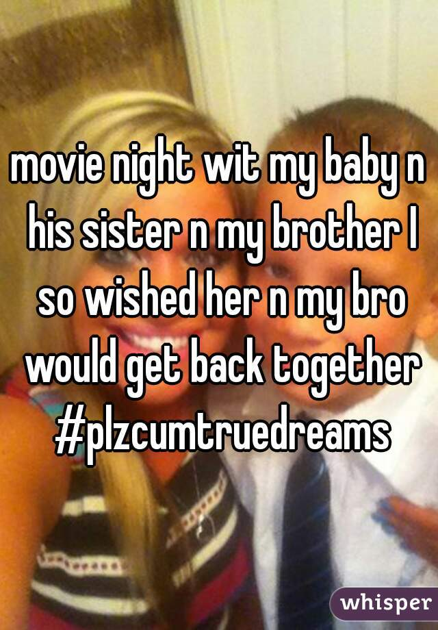 movie night wit my baby n his sister n my brother I so wished her n my bro would get back together #plzcumtruedreams