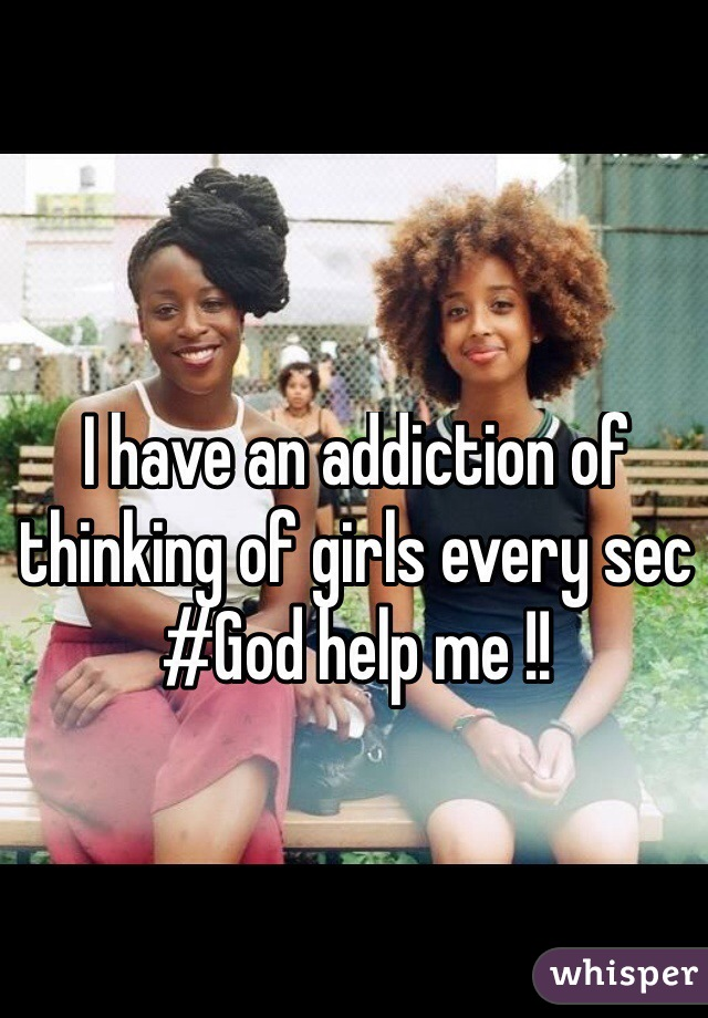 I have an addiction of thinking of girls every sec #God help me !!