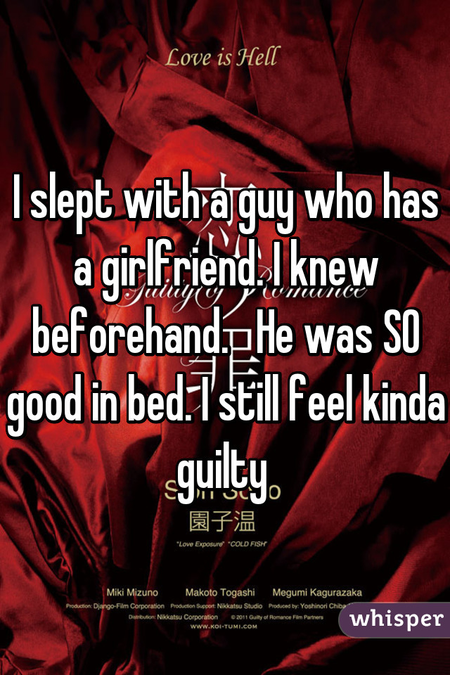 I slept with a guy who has a girlfriend. I knew beforehand.   He was SO good in bed. I still feel kinda guilty