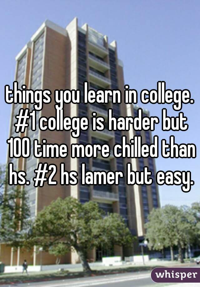 things you learn in college. #1 college is harder but 100 time more chilled than hs. #2 hs lamer but easy.