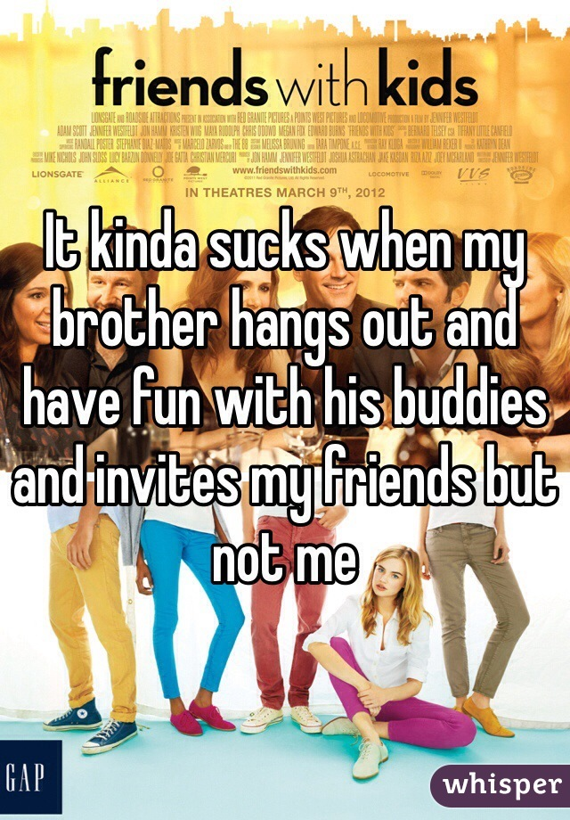 It kinda sucks when my brother hangs out and have fun with his buddies and invites my friends but not me