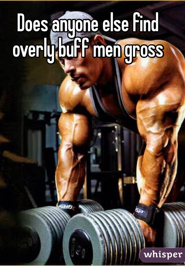 Does anyone else find overly buff men gross