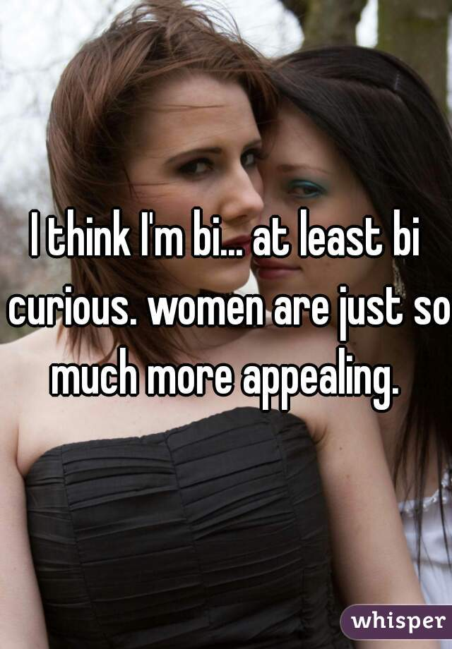 I think I'm bi... at least bi curious. women are just so much more appealing.