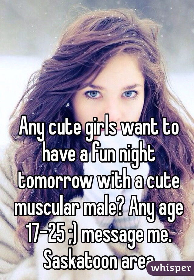 Any cute girls want to have a fun night tomorrow with a cute muscular male? Any age 17-25 ;) message me. Saskatoon area