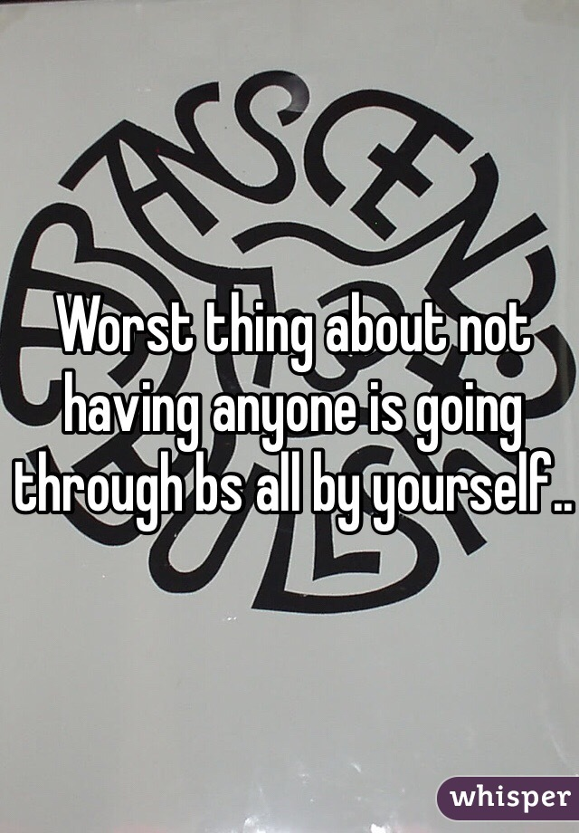 Worst thing about not having anyone is going through bs all by yourself..