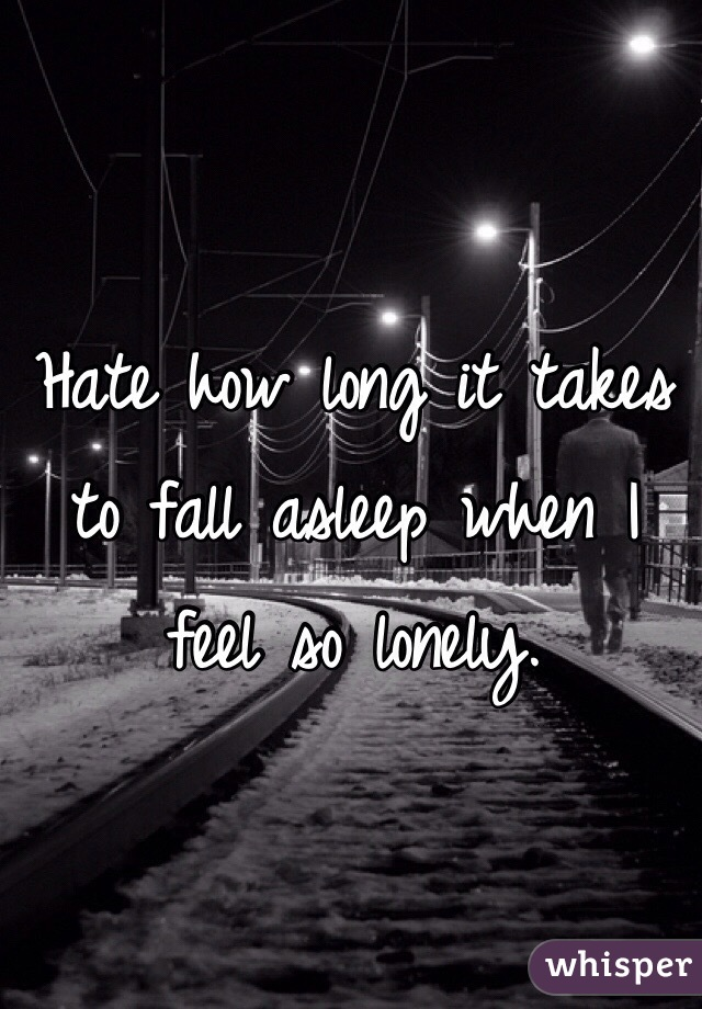 Hate how long it takes to fall asleep when I feel so lonely.
