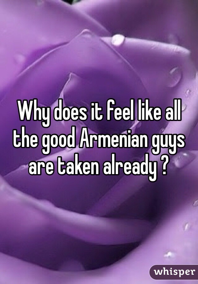 Why does it feel like all the good Armenian guys are taken already ?
