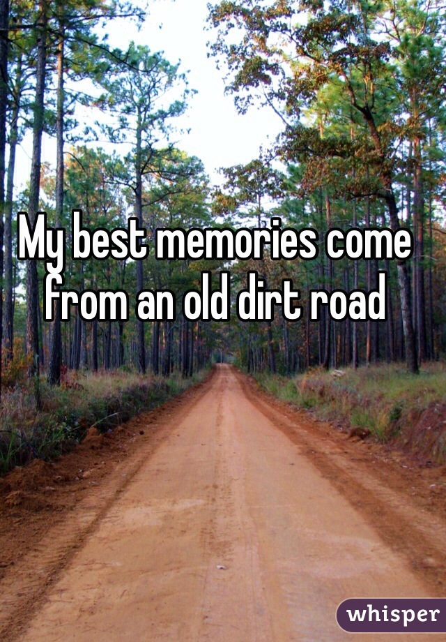 My best memories come from an old dirt road