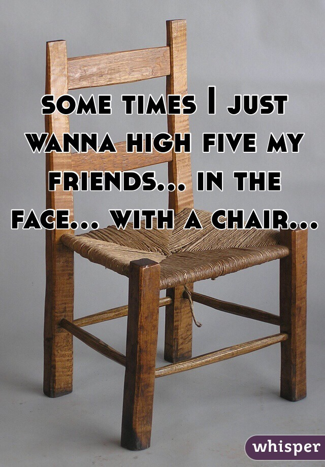 some times I just wanna high five my friends... in the face... with a chair...