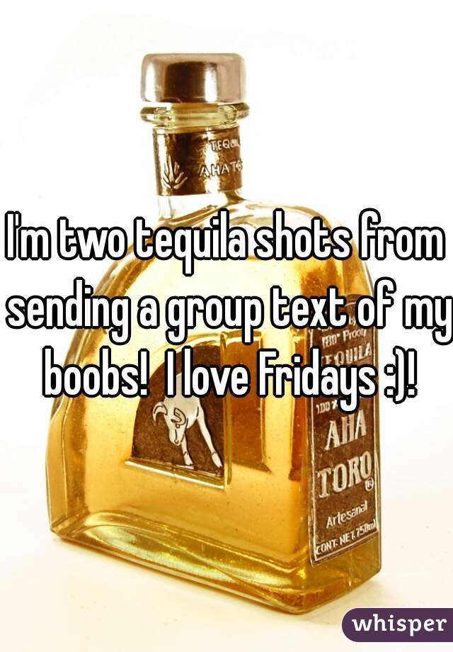 I'm two tequila shots from sending a group text of my boobs!  I love Fridays :)!
