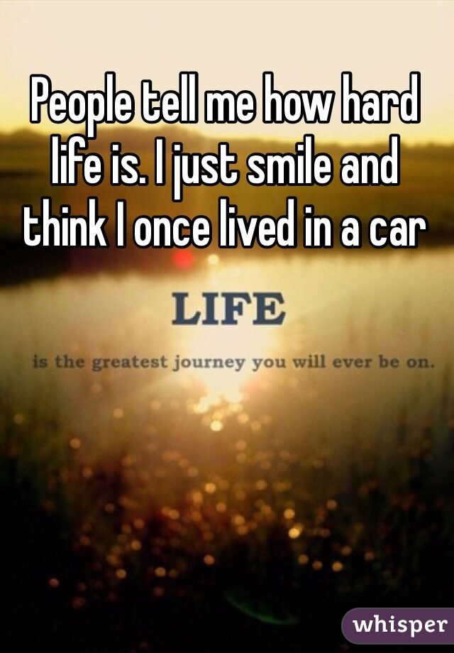People tell me how hard life is. I just smile and think I once lived in a car