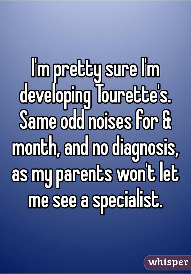 I'm pretty sure I'm developing Tourette's. Same odd noises for & month, and no diagnosis, as my parents won't let me see a specialist.