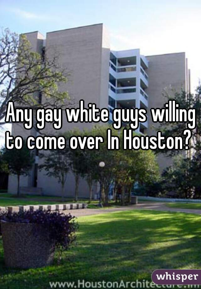 Any gay white guys willing to come over In Houston?