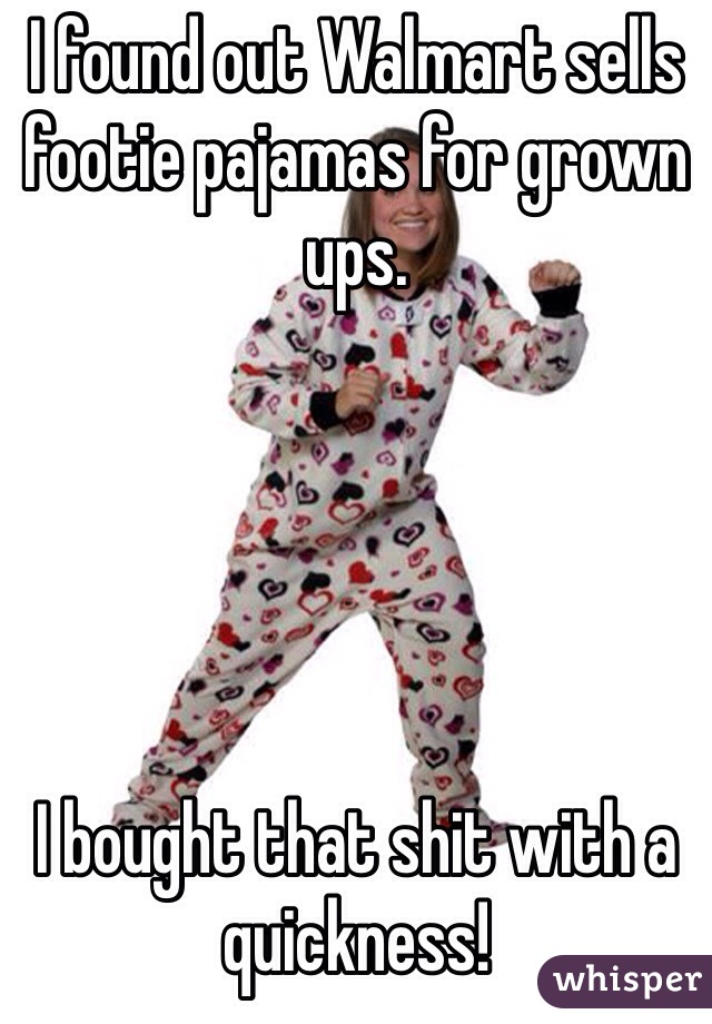 I found out Walmart sells footie pajamas for grown ups.      I bought that shit with a quickness!