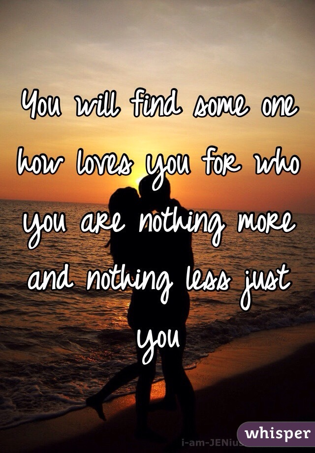 You will find some one how loves you for who you are nothing more and nothing less just you
