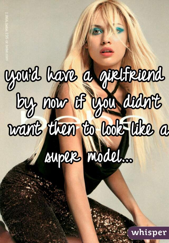you'd have a girlfriend by now if you didn't want then to look like a super model...