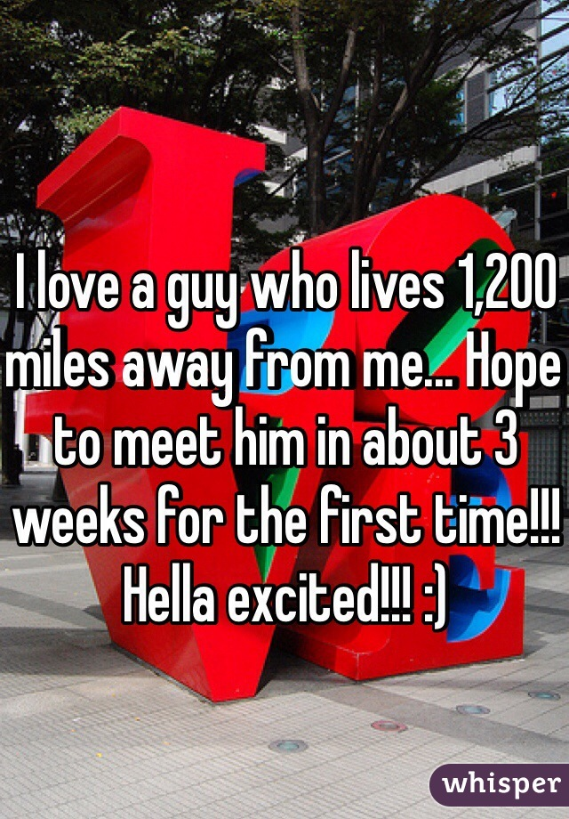 I love a guy who lives 1,200 miles away from me... Hope to meet him in about 3 weeks for the first time!!! Hella excited!!! :)