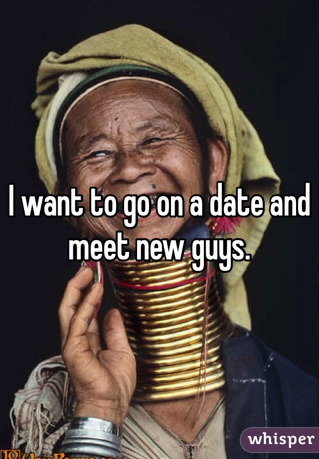 I want to go on a date and meet new guys.