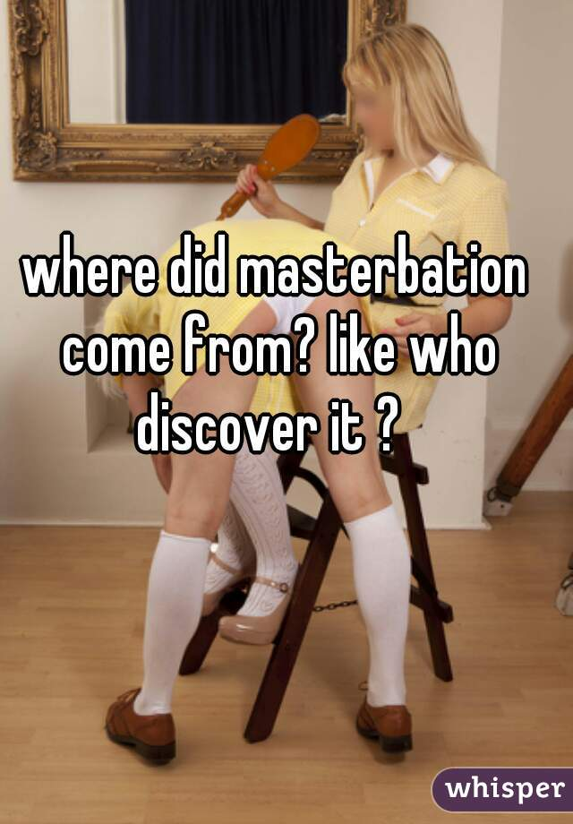 where did masterbation come from? like who discover it ?