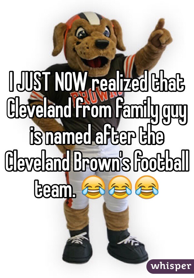 I JUST NOW realized that Cleveland from family guy is named after the Cleveland Brown's football team. 😂😂😂