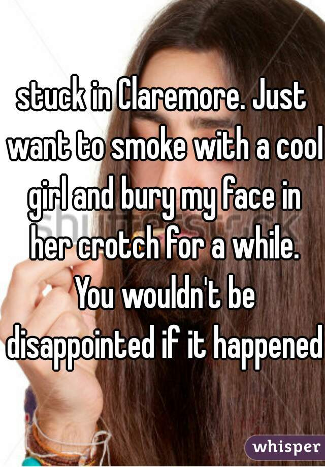 stuck in Claremore. Just want to smoke with a cool girl and bury my face in her crotch for a while. You wouldn't be disappointed if it happened