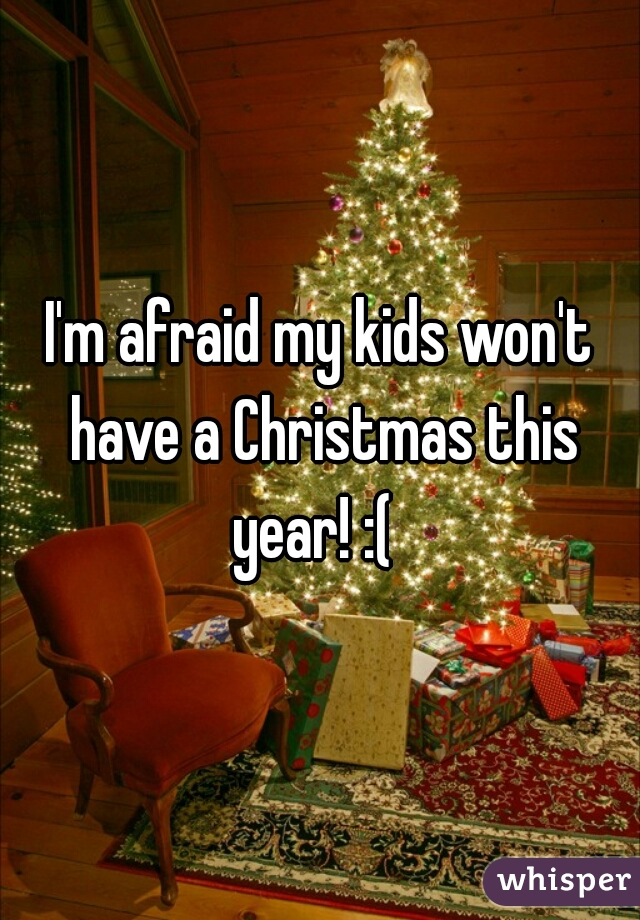 I'm afraid my kids won't have a Christmas this year! :(