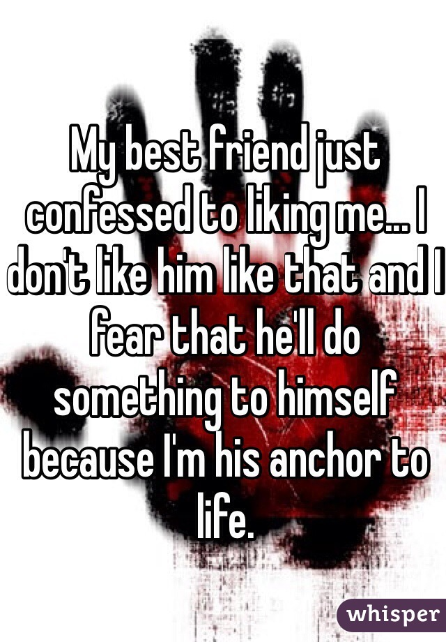 My best friend just confessed to liking me... I don't like him like that and I fear that he'll do something to himself because I'm his anchor to life.
