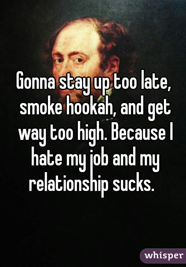 Gonna stay up too late, smoke hookah, and get way too high. Because I hate my job and my relationship sucks.