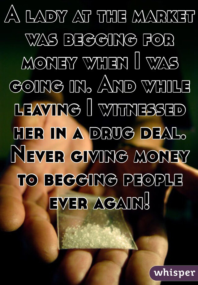 A lady at the market was begging for money when I was going in. And while leaving I witnessed her in a drug deal. Never giving money to begging people ever again!