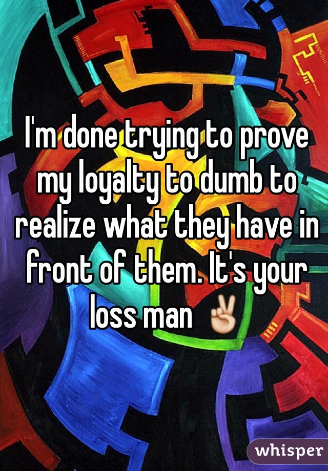 I'm done trying to prove my loyalty to dumb to realize what they have in front of them. It's your loss man ✌️