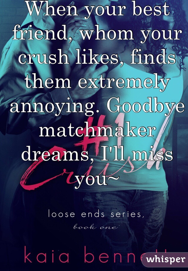 When your best friend, whom your crush likes, finds them extremely annoying. Goodbye matchmaker dreams, I'll miss you~