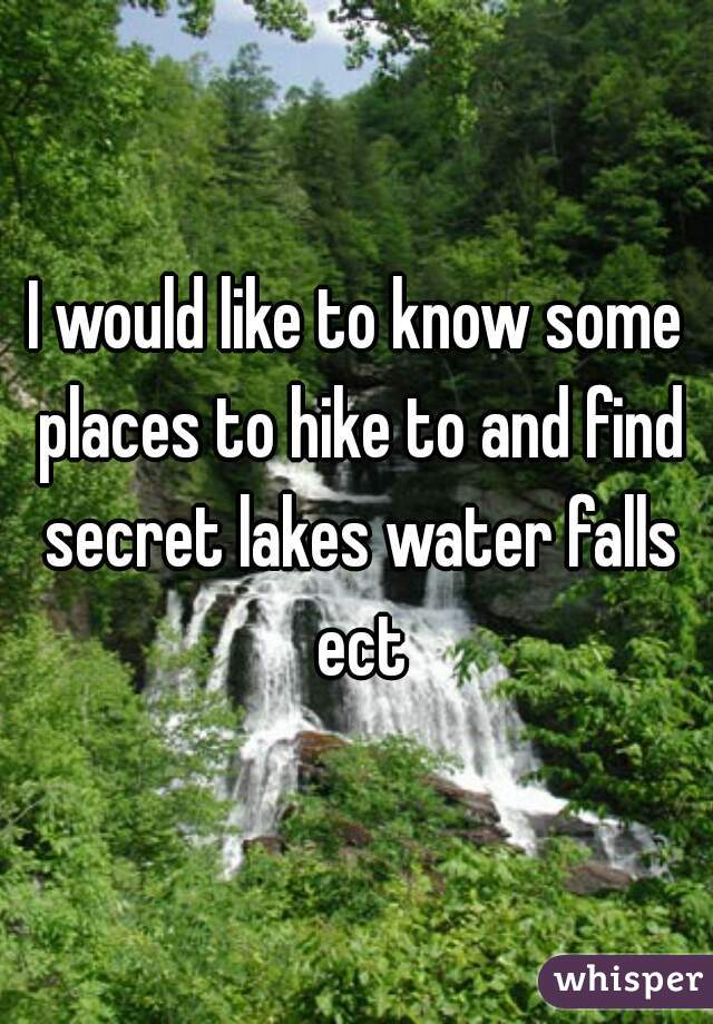 I would like to know some places to hike to and find secret lakes water falls ect