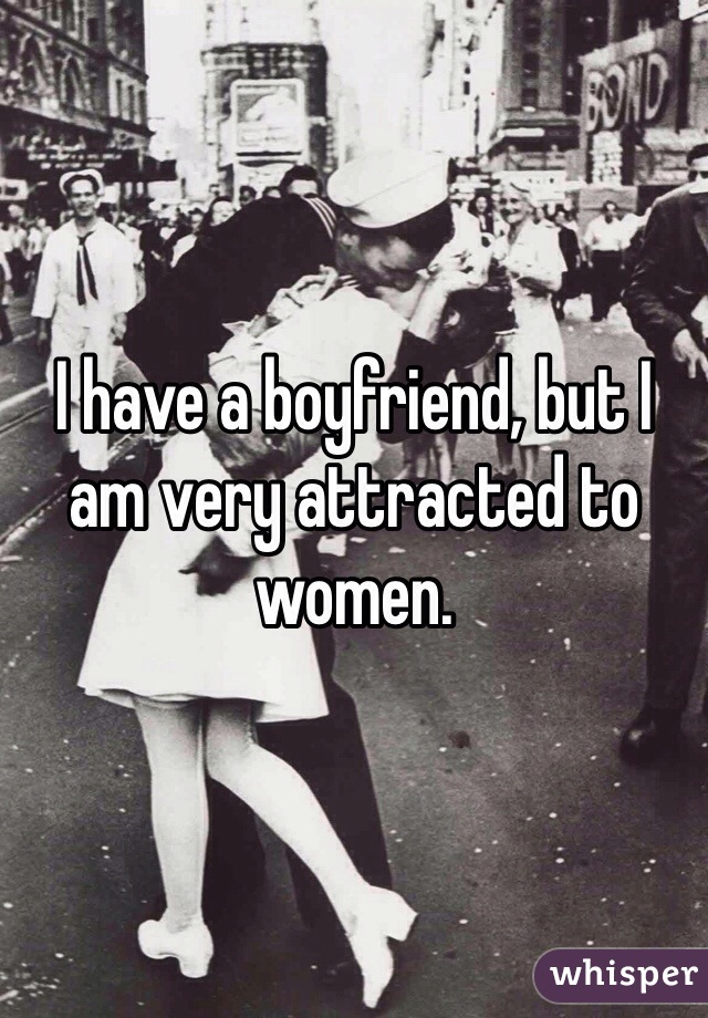 I have a boyfriend, but I am very attracted to women.