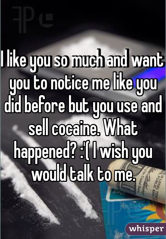 I like you so much and want you to notice me like you did before but you use and sell cocaine. What happened? :'( I wish you would talk to me.