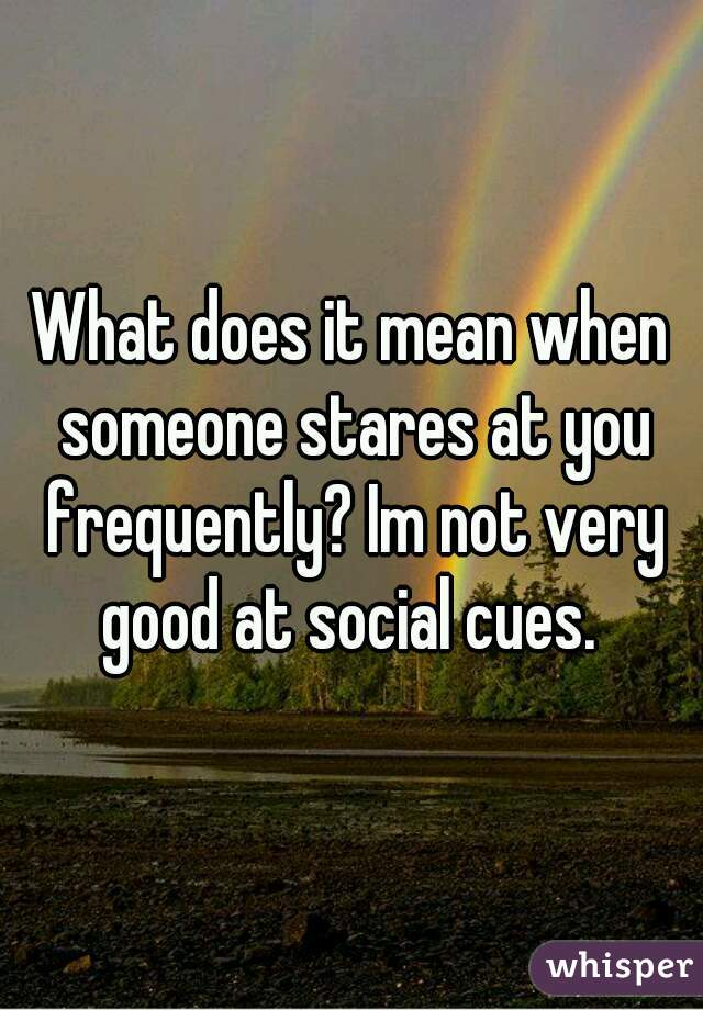 What does it mean when someone stares at you frequently? Im not very good at social cues.