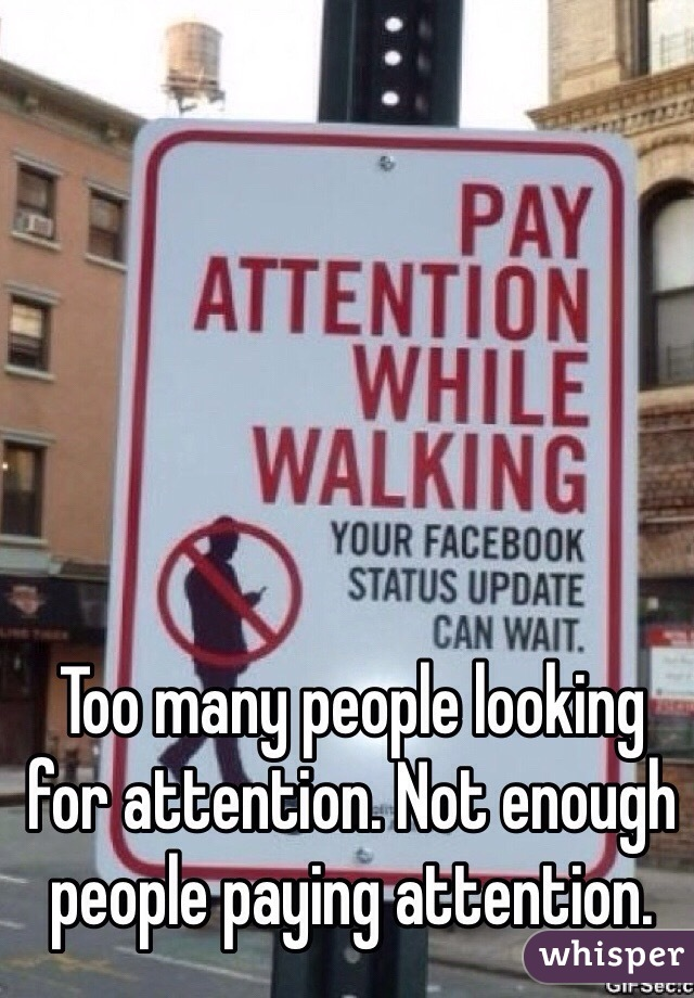 Too many people looking for attention. Not enough people paying attention.