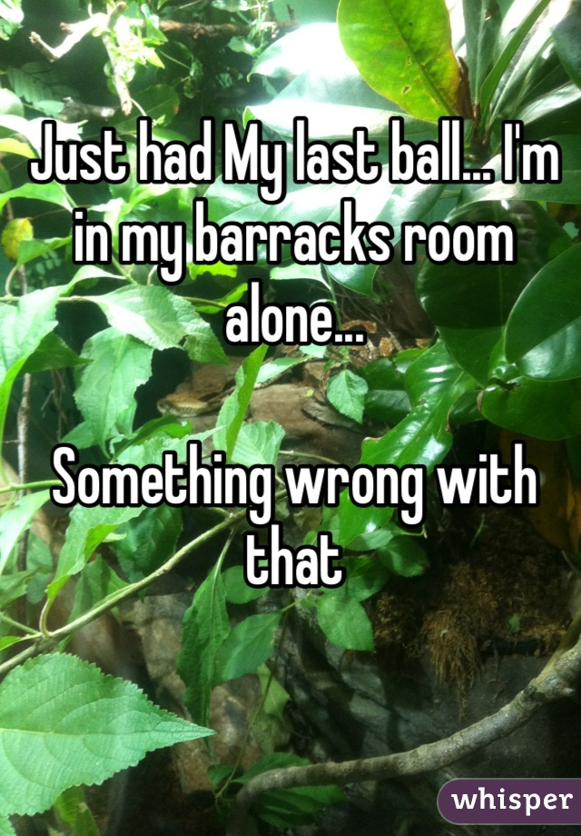 Just had My last ball... I'm in my barracks room alone...   Something wrong with that