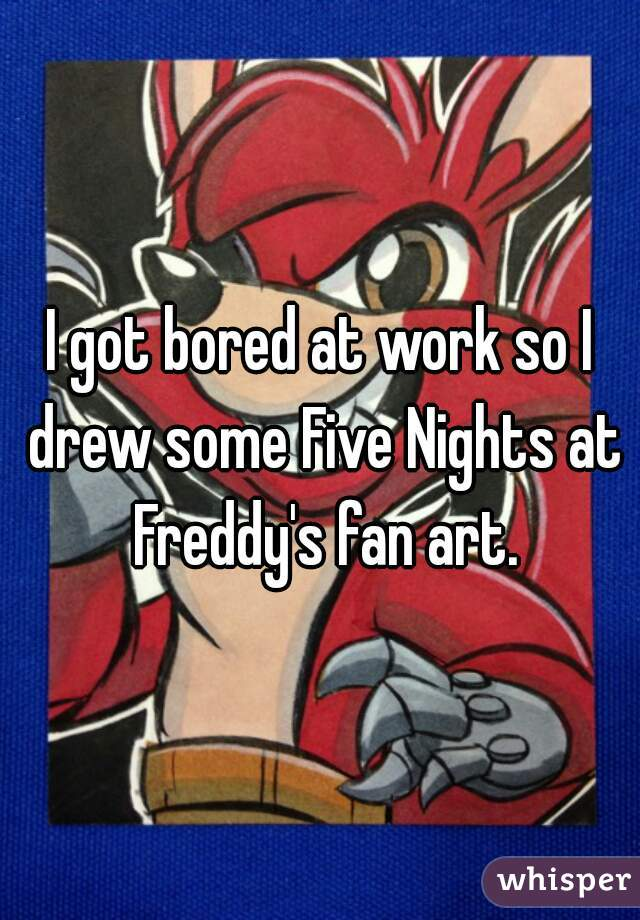 I got bored at work so I drew some Five Nights at Freddy's fan art.