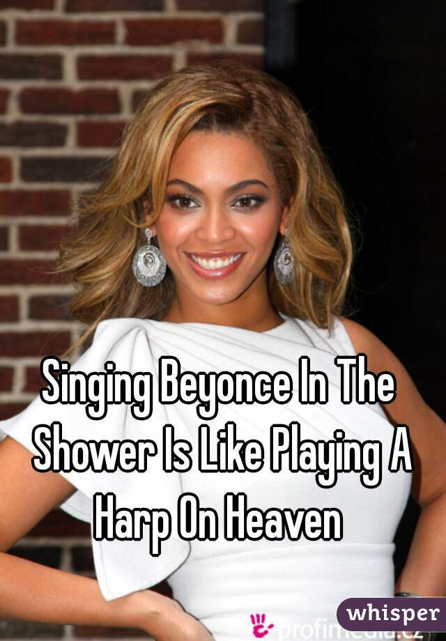 Singing Beyonce In The Shower Is Like Playing A Harp On Heaven