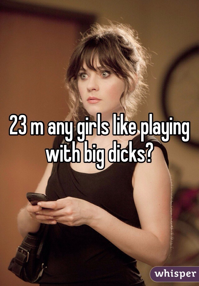 23 m any girls like playing with big dicks?