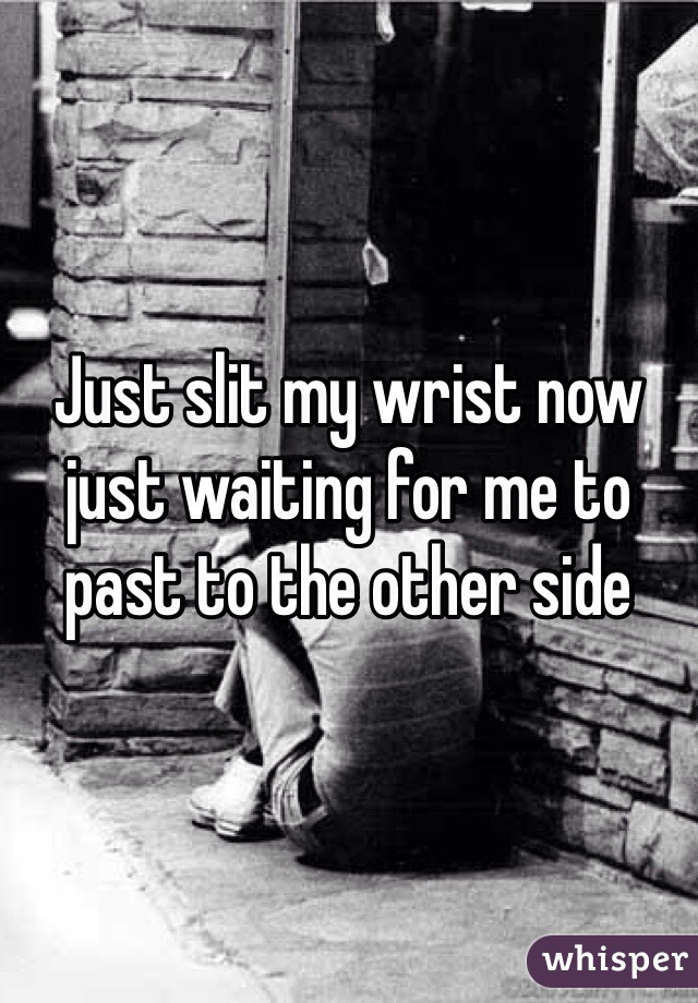Just slit my wrist now just waiting for me to past to the other side
