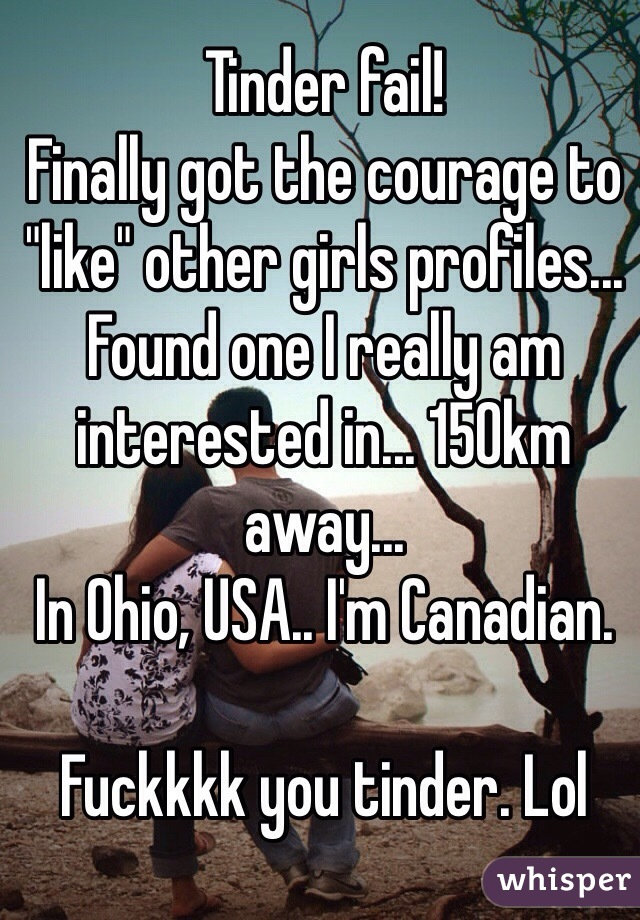 "Tinder fail! Finally got the courage to ""like"" other girls profiles... Found one I really am interested in... 150km away... In Ohio, USA.. I'm Canadian.   Fuckkkk you tinder. Lol"
