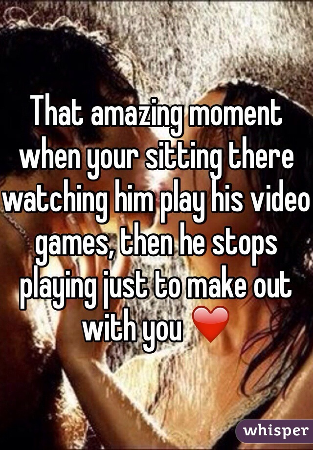 That amazing moment when your sitting there watching him play his video games, then he stops playing just to make out with you ❤️