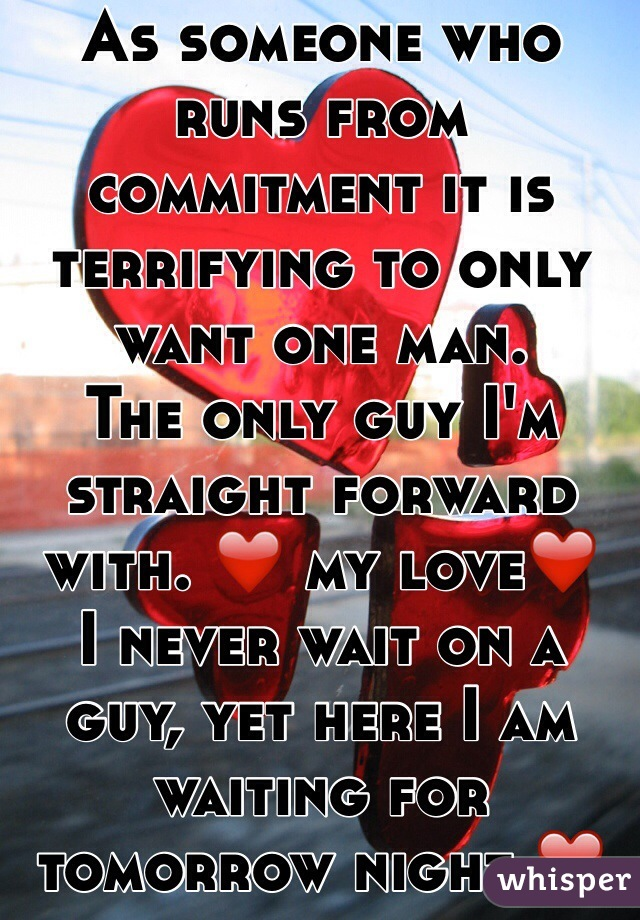 As someone who runs from commitment it is terrifying to only want one man.  The only guy I'm straight forward with. ❤️ my love❤️ I never wait on a guy, yet here I am waiting for tomorrow night ❤️