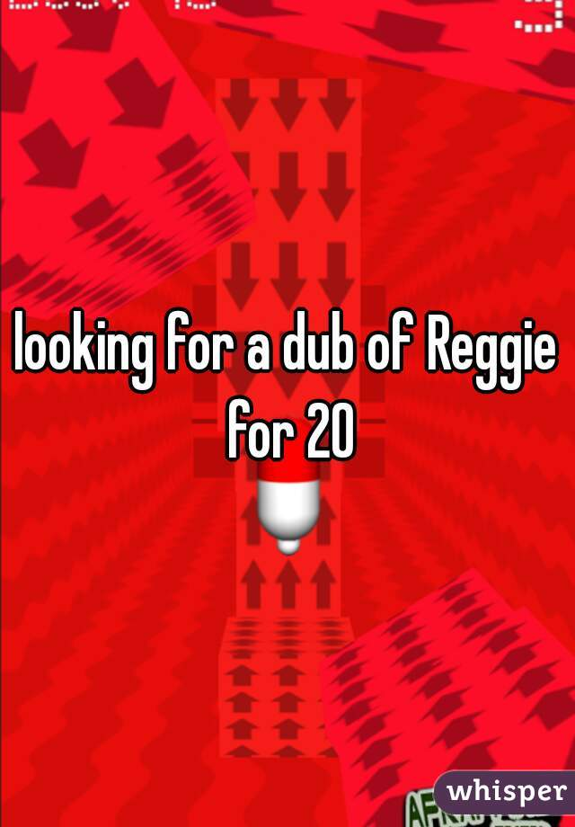 looking for a dub of Reggie for 20