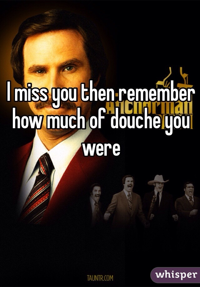 I miss you then remember how much of douche you were
