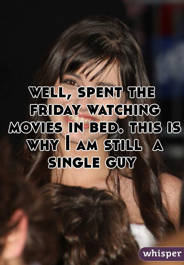 well, spent the friday watching movies in bed. this is why I am still  a single guy
